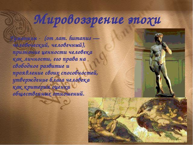 Мировоззрение эпохи Гуманизм - (от лат. humanus — человеческий, человечный),...