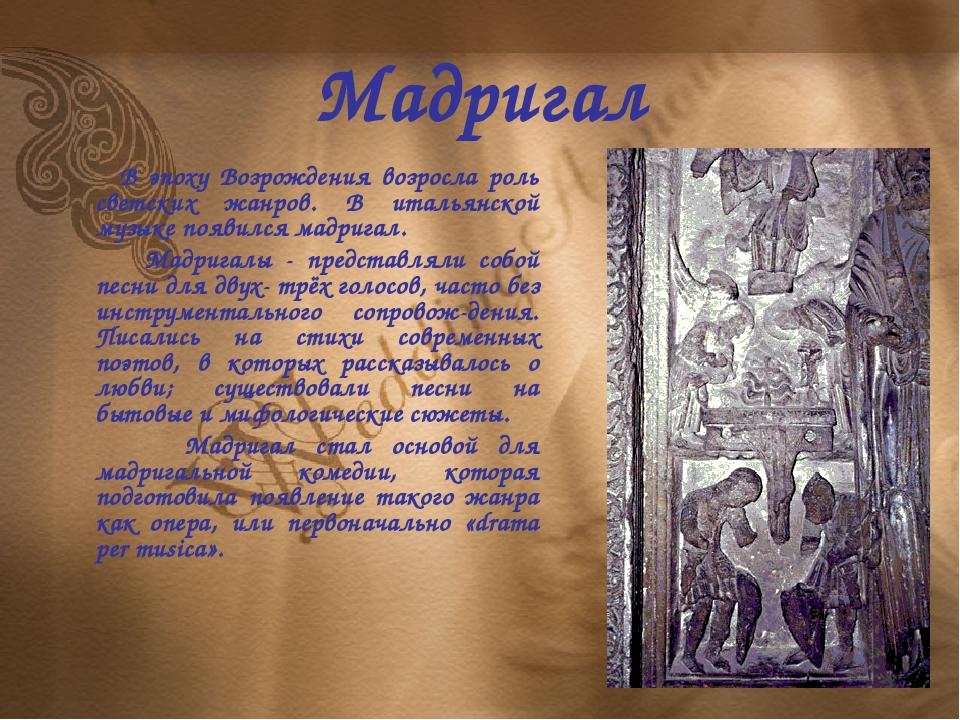 Мадригал В эпоху Возрождения возросла роль светских жанров. В итальянской муз...