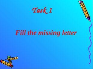 Task 1 Fill the missing letter