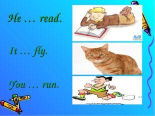 He … read. It … fly. You … run.