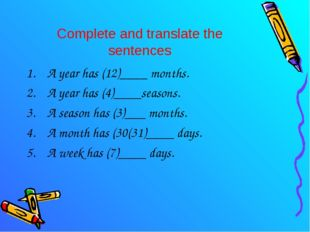 Complete and translate the sentences A year has (12)____ months. A year has (
