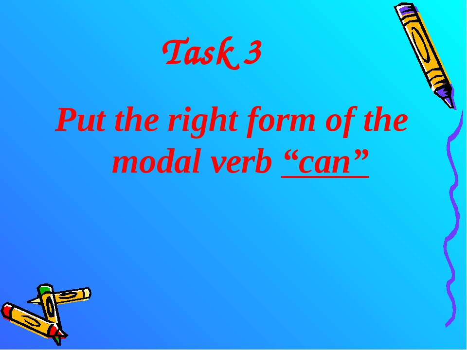 """Task 3 Put the right form of the modal verb """"can"""""""