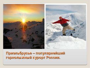 Приэльбрусье – популярнейший горнолыжный курорт России.