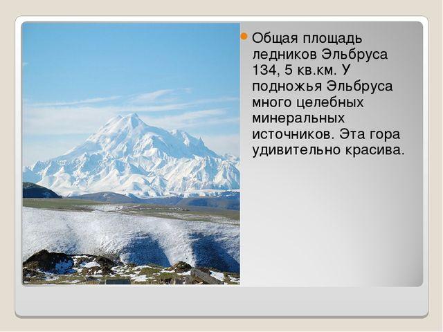 Общая площадь ледников Эльбруса 134, 5 кв.км. У подножья Эльбруса много целеб...