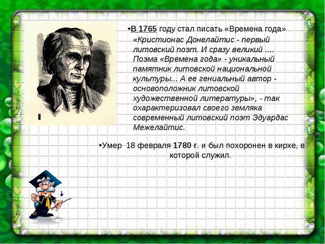 В 1765 году стал писать «Времена года» Умер 18 февраля 1780 г. и был похороне...