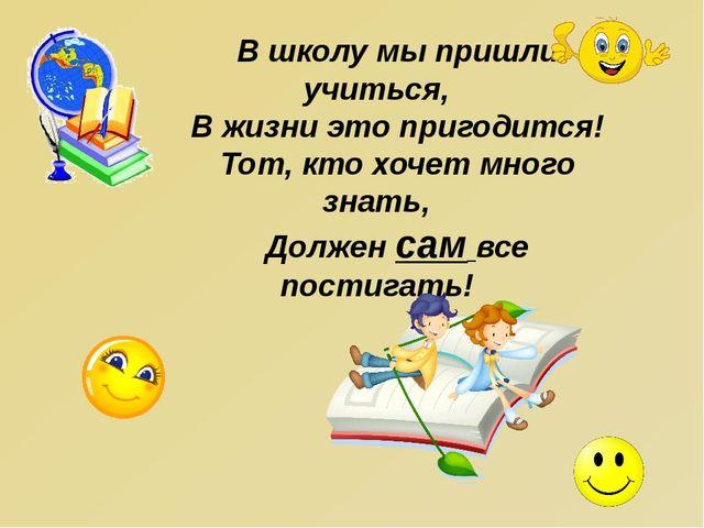 В школу мы пришли учиться, В жизни это пригодится! Тот, кто хочет много знать...