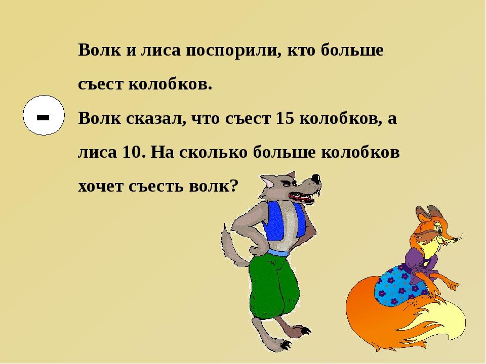 Волк и лиса поспорили, кто больше съест колобков. Волк сказал, что съест 15...