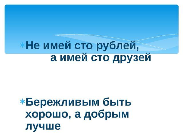 Не имей сто рублей, а имей сто друзей Бережливым быть хорошо, а добрым лучше