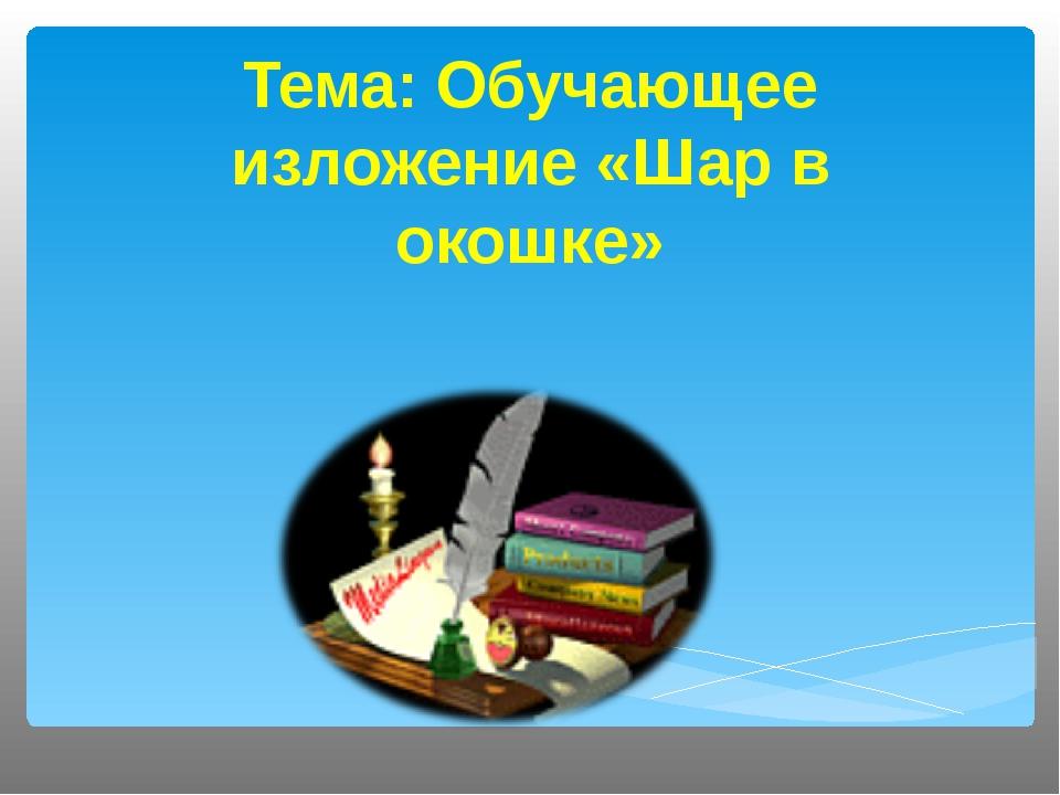 Тема: Обучающее изложение «Шар в окошке»
