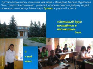 Протасовскую школу закончила моя мама - Мамедова Малика Муратовна. Она с теп