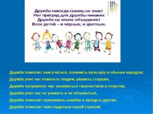 Дружба помогает нам учиться, понимать культуру и обычаи народов; Дружба учит