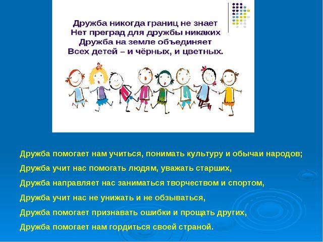 Дружба помогает нам учиться, понимать культуру и обычаи народов; Дружба учит...