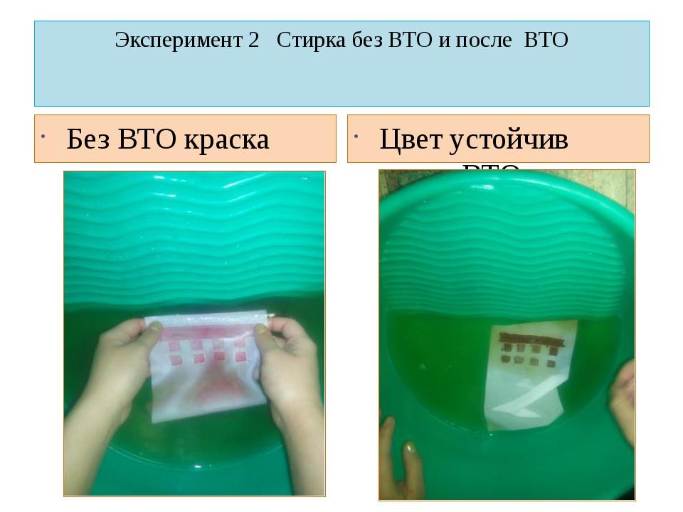 Эксперимент 2 Стирка без ВТО и после ВТО Без ВТО краска отстиралась Цвет усто...