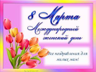 Все поздравления для милых мам! Матюшкина А.В. http://nsportal.ru/user/33485