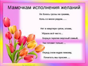 Мамочкам исполнения желаний Не боюсь грозы ни грамма, Коль со мною рядом…… Не