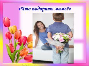 «Что подарить маме?» Матюшкина А.В. http://nsportal.ru/user/33485