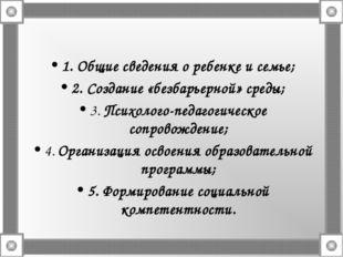 1. Общие сведения о ребенке и семье; 2. Создание «безбарьерной» среды; 3. Пси