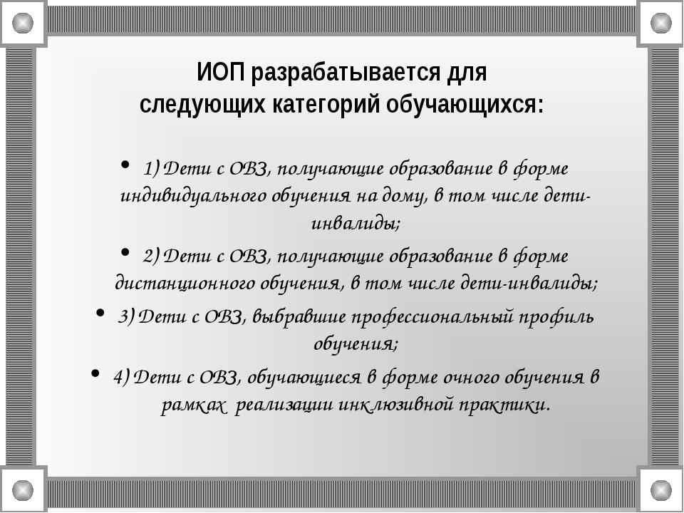 ИОП разрабатывается для следующих категорий обучающихся: 1) Дети с ОВЗ, полу...