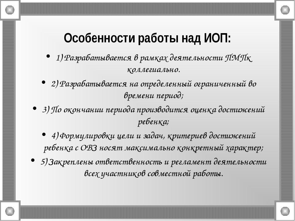 Особенности работы над ИОП: 1) Разрабатывается в рамках деятельности ПМПк ко...