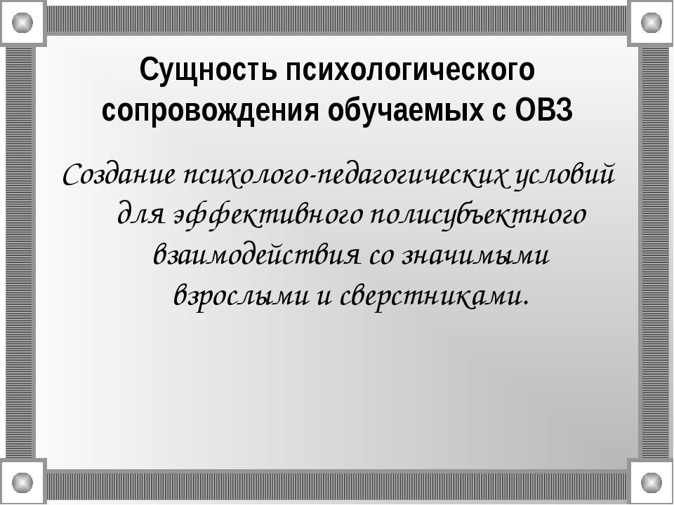 Сущность психологического сопровождения обучаемых с ОВЗ Создание психолого-пе...