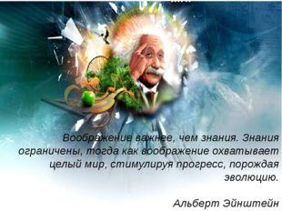 Воображение важнее, чем знания. Знания ограничены, тогда как воображение охва
