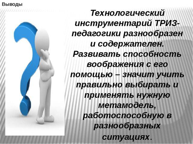 Выводы Технологический инструментарий ТРИЗ-педагогики разнообразен и содержат...