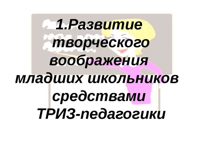 1.Развитие творческого воображения младших школьников средствами ТРИЗ-педагог...