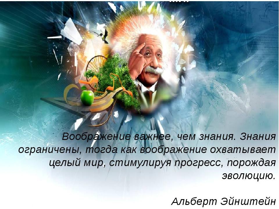 Воображение важнее, чем знания. Знания ограничены, тогда как воображение охва...