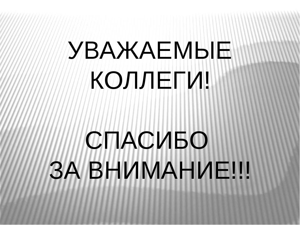 УВАЖАЕМЫЕ КОЛЛЕГИ! СПАСИБО ЗА ВНИМАНИЕ!!!