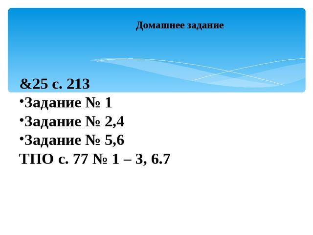 Домашнее задание &25 с. 213 Задание № 1 Задание № 2,4 Задание № 5,6 ТПО с. 77...