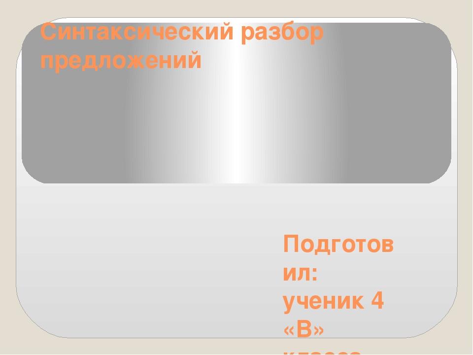 Синтаксический разбор предложений Подготовил: ученик 4 «В» класса МБОУ СОШ №...