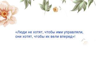 «Люди не хотят, чтобы ими управляли, они хотят, чтобы их вели вперед»!