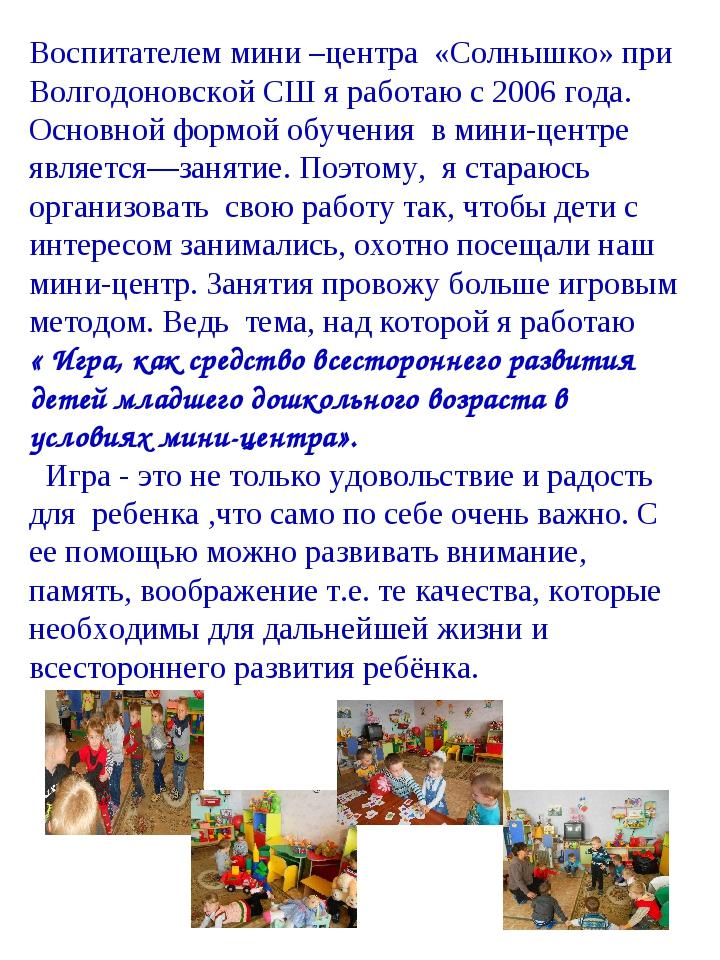 Воспитателем мини –центра «Солнышко» при Волгодоновской СШ я работаю с 2006 г...