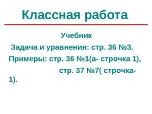 Классная работа Учебник Задача и уравнения: стр. 36 №3. Примеры: стр. 36 №1(а