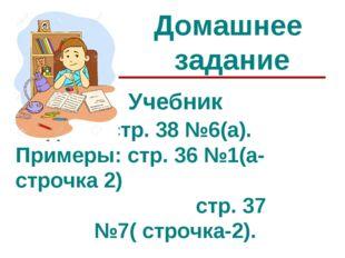 Домашнее задание Учебник Задача: стр. 38 №6(а). Примеры: стр. 36 №1(а- строчк
