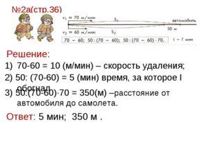 №2а(стр.36) Решение: 70-60 = 10 (м/мин) – скорость удаления; 2) 50: (70-60) =