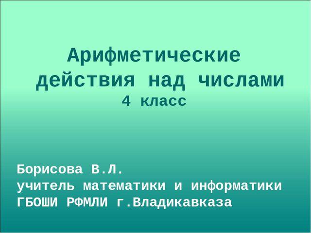 Арифметические действия над числами 4 класс Борисова В.Л. учитель математики...