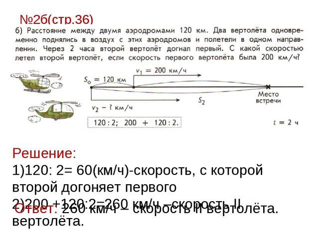 №2б(стр.36) Решение: 120: 2= 60(км/ч)-скорость, с которой второй догоняет пер...