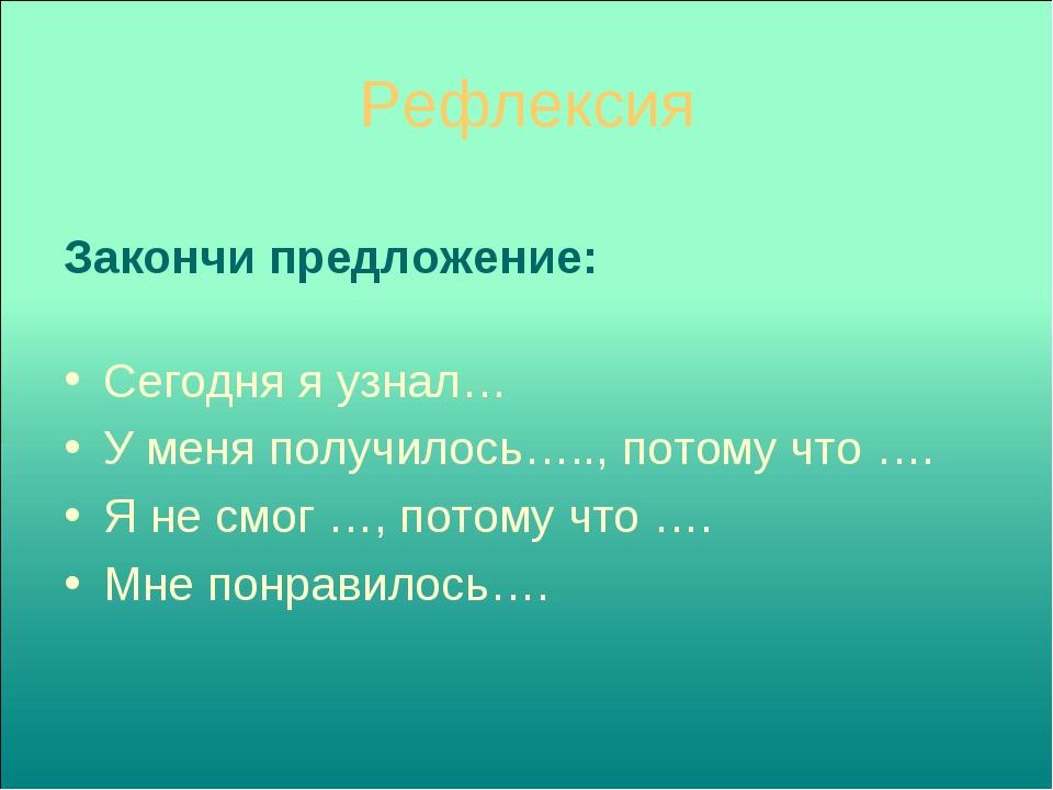 Рефлексия Закончи предложение: Сегодня я узнал… У меня получилось….., потому...