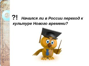 ?! Начался ли в России переход к культуре Нового времени?