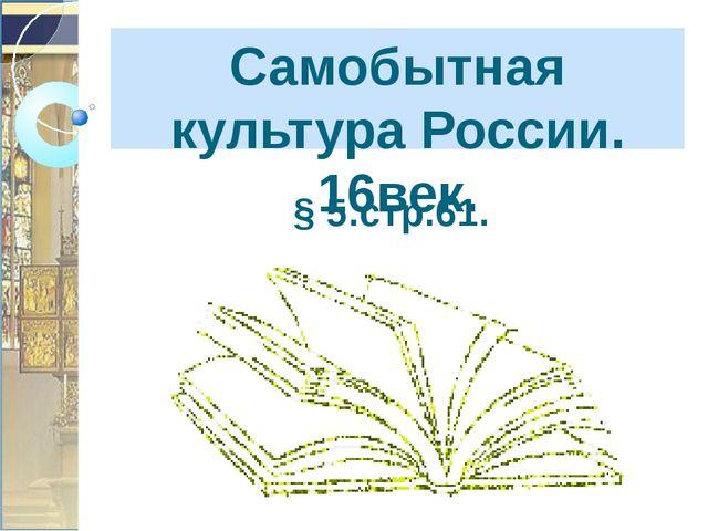 Самобытная культура России. 16век. § 5.стр.61.