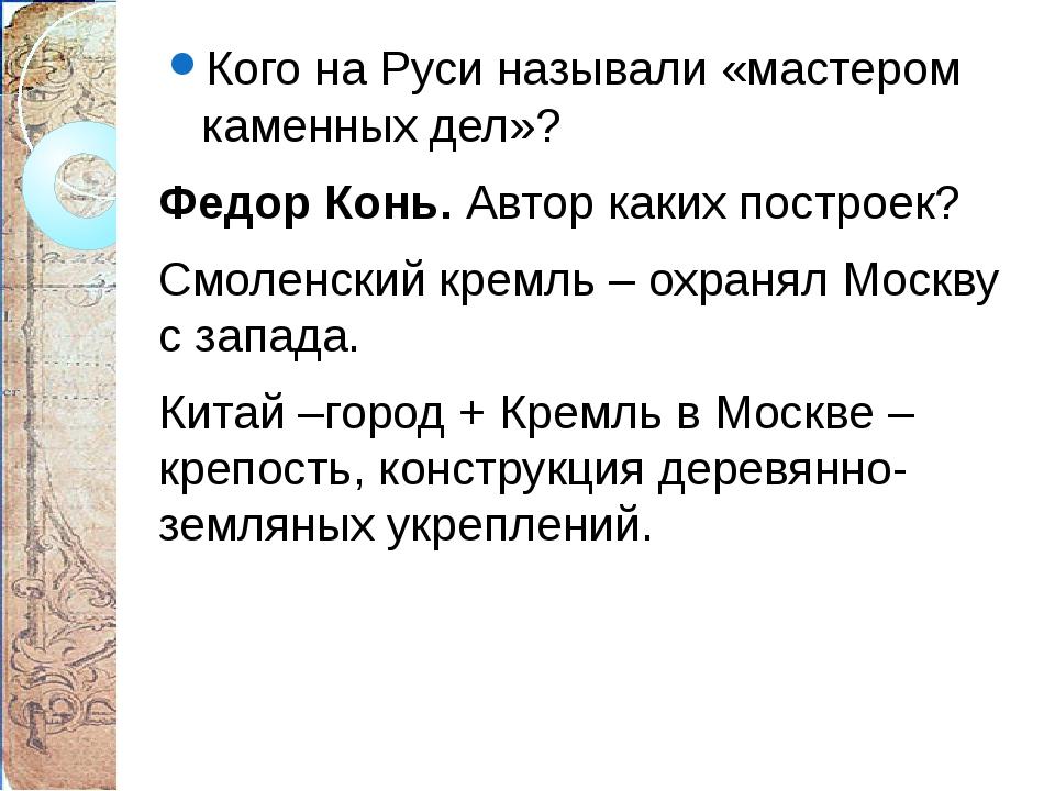Кого на Руси называли «мастером каменных дел»? Федор Конь. Автор каких постро...