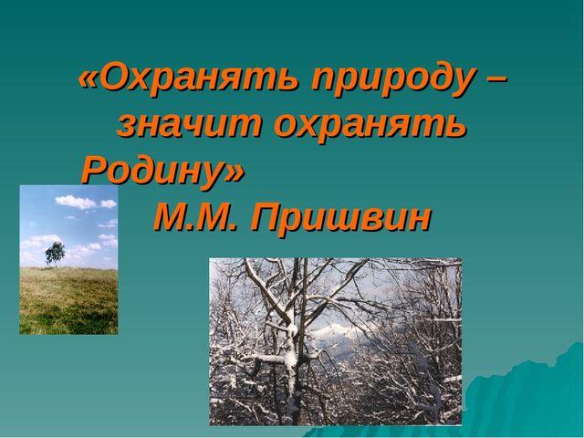 «Охранять природу – значит охранять Родину» М.М. Пришвин