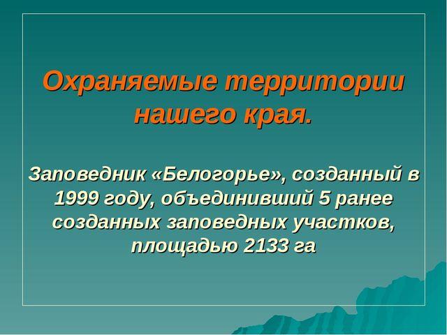 Охраняемые территории нашего края. Заповедник «Белогорье», созданный в 1999 г...