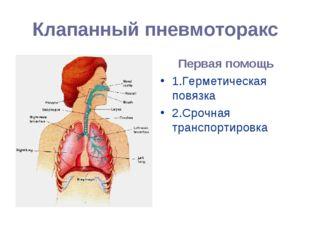 Клапанный пневмоторакс Первая помощь 1.Герметическая повязка 2.Срочная трансп