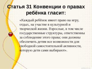 Статья 31 Конвенции о правах ребёнка гласит: «Каждый ребёнок имеет право на и