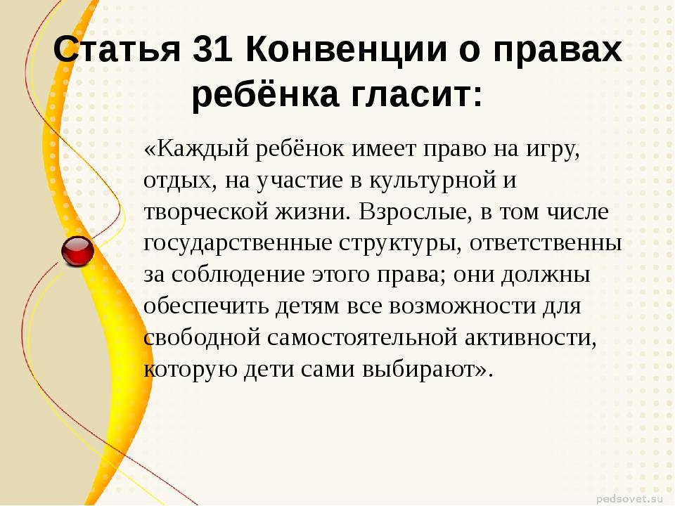 Статья 31 Конвенции о правах ребёнка гласит: «Каждый ребёнок имеет право на и...