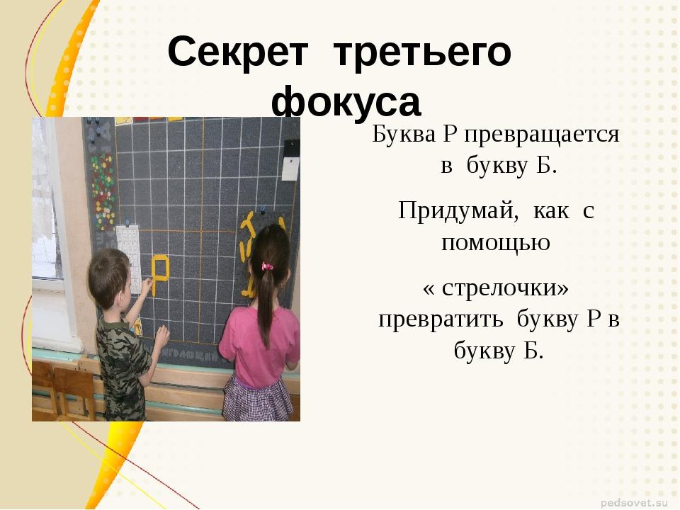 Секрет третьего фокуса Буква Р превращается в букву Б. Придумай, как с помощь...