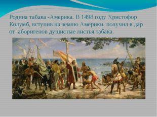 Родина табака -Америка. В 1498 году Христофор Колумб, вступив на землю Америк