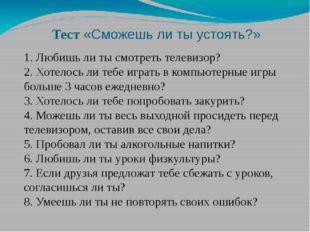 Тест«Сможешь ли ты устоять?» 1. Любишь ли ты смотреть телевизор? 2. Хотелось